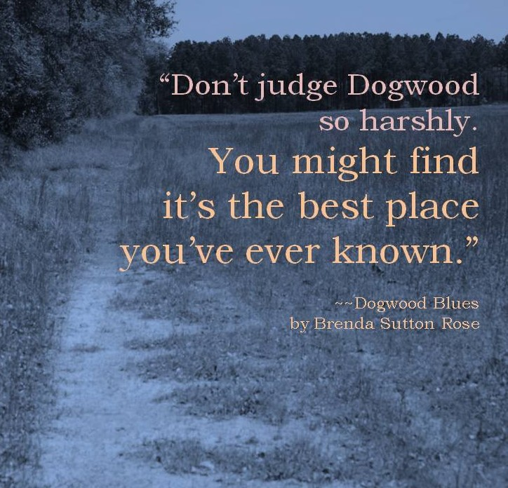 Don't judge Dogwood so harshly. You might find it's the best place you've ever known.~~DOGWOOD BLUES by Brenda Sutton Rose